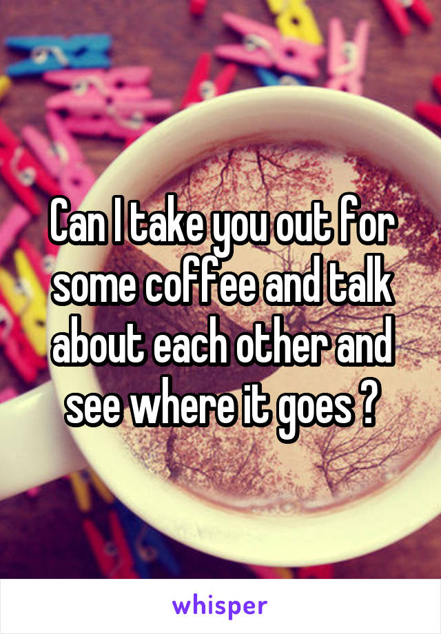 Can I take you out for some coffee and talk about each other and see where it goes ?