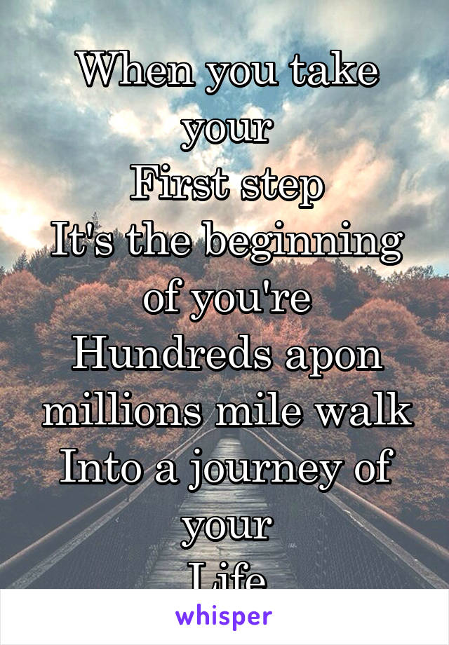 When you take your First step It's the beginning of you're Hundreds apon millions mile walk Into a journey of your Life