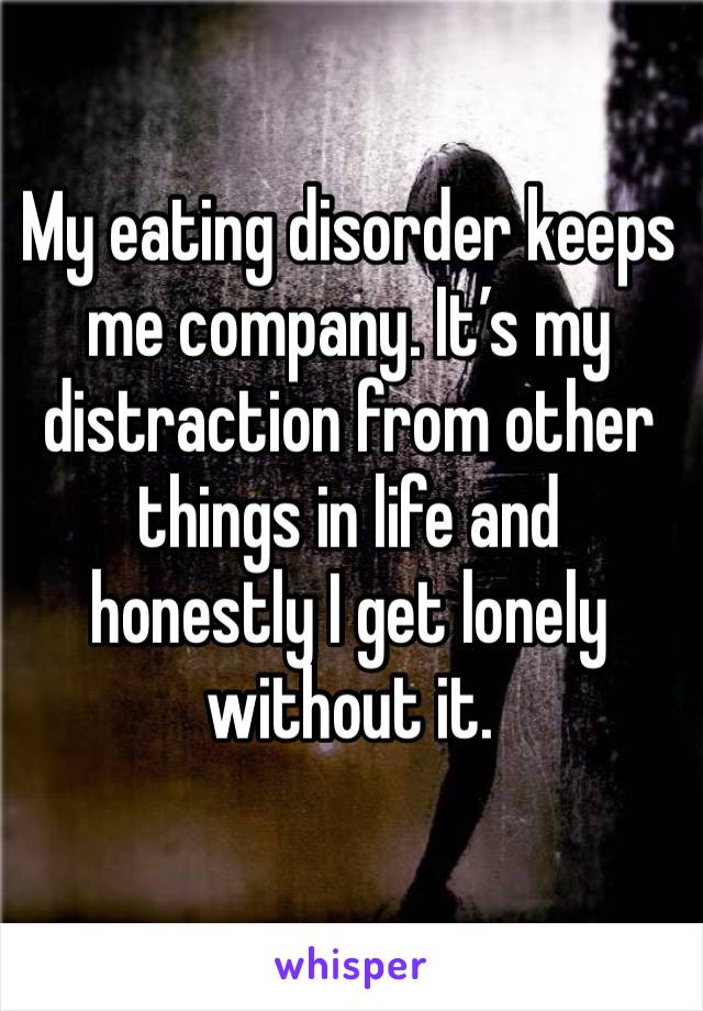 My eating disorder keeps me company. It's my distraction from other things in life and honestly I get lonely without it.
