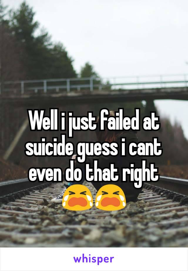Well i just failed at suicide guess i cant even do that right 😭😭