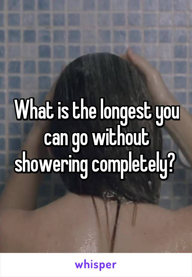 What is the longest you can go without showering completely?