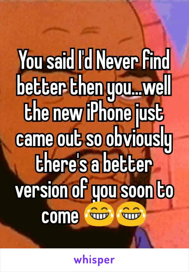 You said I'd Never find better then you...well the new iPhone just came out so obviously there's a better version of you soon to come 😂😂
