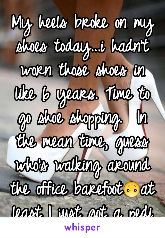 My heels broke on my shoes today...i hadn't  worn those shoes in like 6 years. Time to go shoe shopping.  In the mean time, guess who's walking around the office barefoot🙃at least I just got a pedi