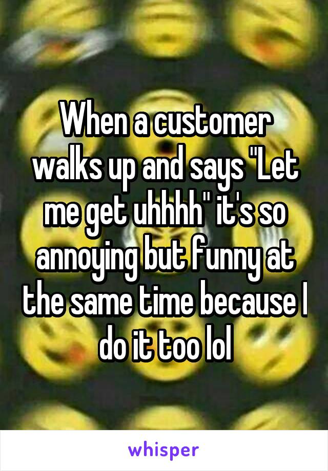 """When a customer walks up and says """"Let me get uhhhh"""" it's so annoying but funny at the same time because I do it too lol"""
