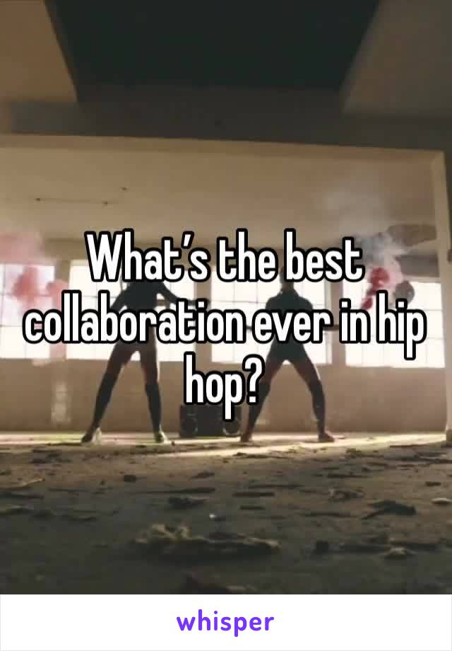 What's the best collaboration ever in hip hop?
