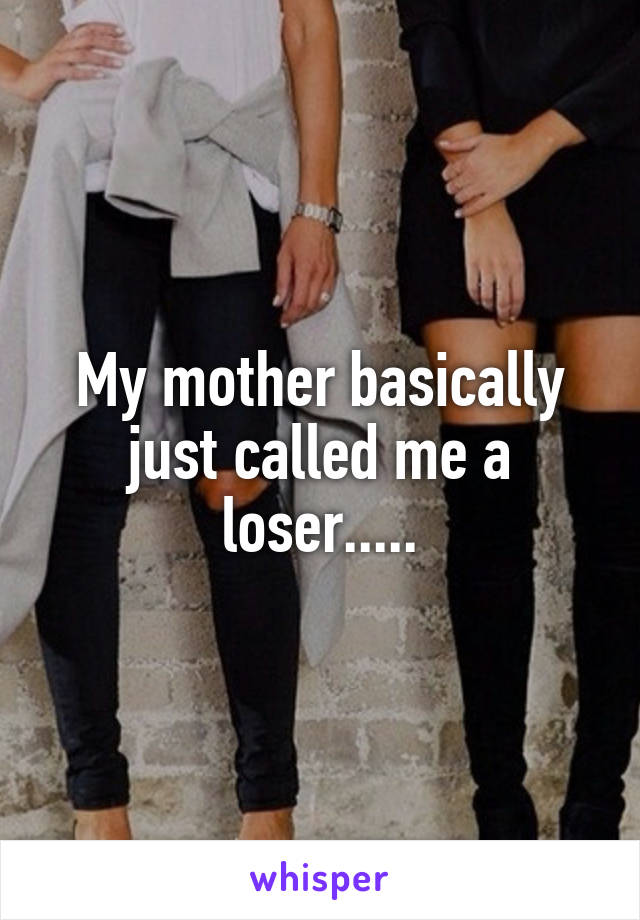 My mother basically just called me a loser.....