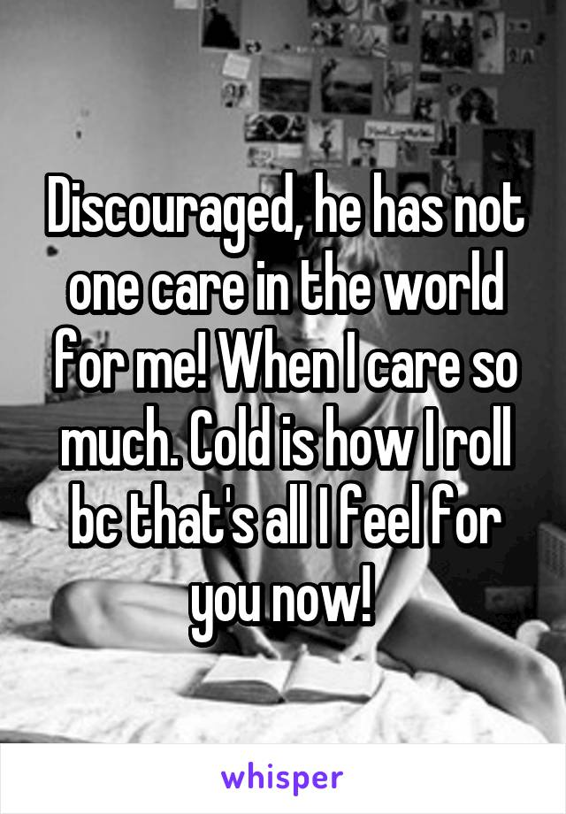 Discouraged, he has not one care in the world for me! When I care so much. Cold is how I roll bc that's all I feel for you now!