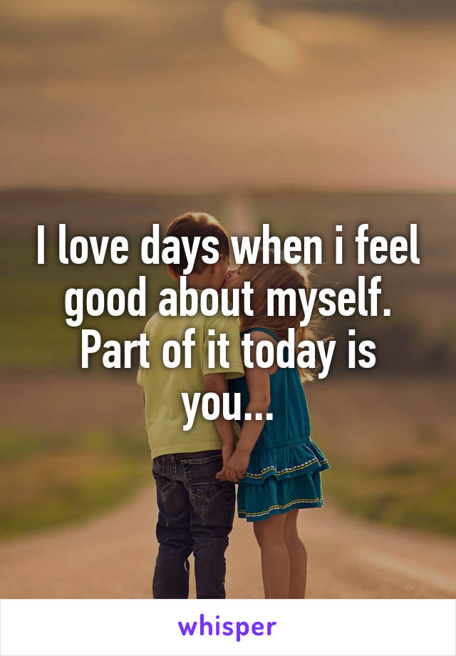 I love days when i feel good about myself. Part of it today is you...