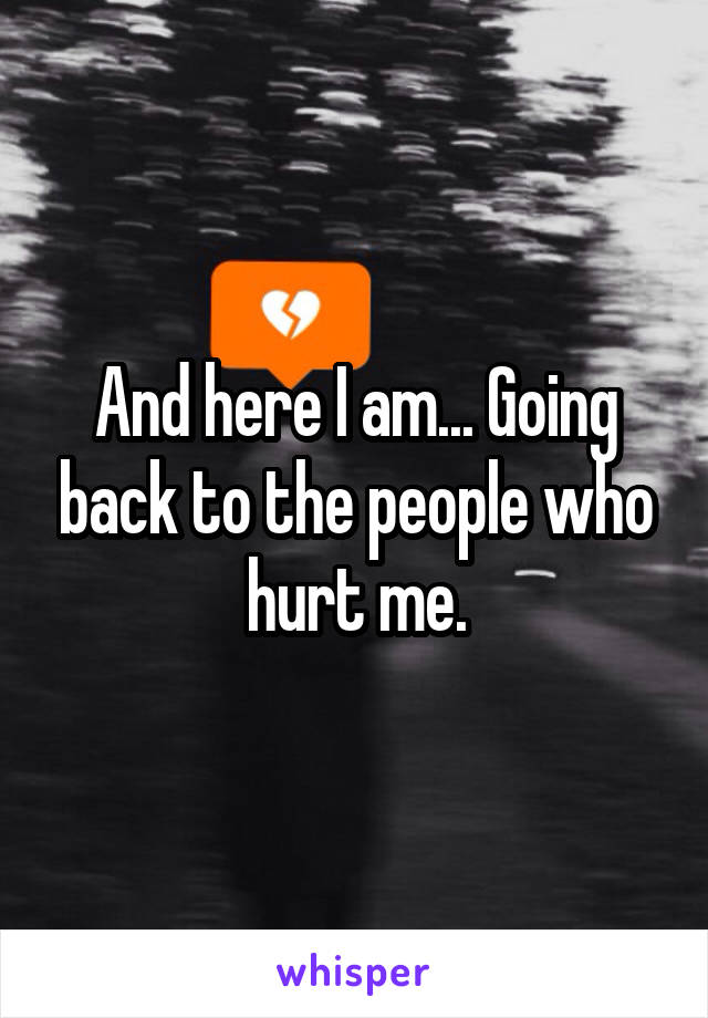 And here I am... Going back to the people who hurt me.