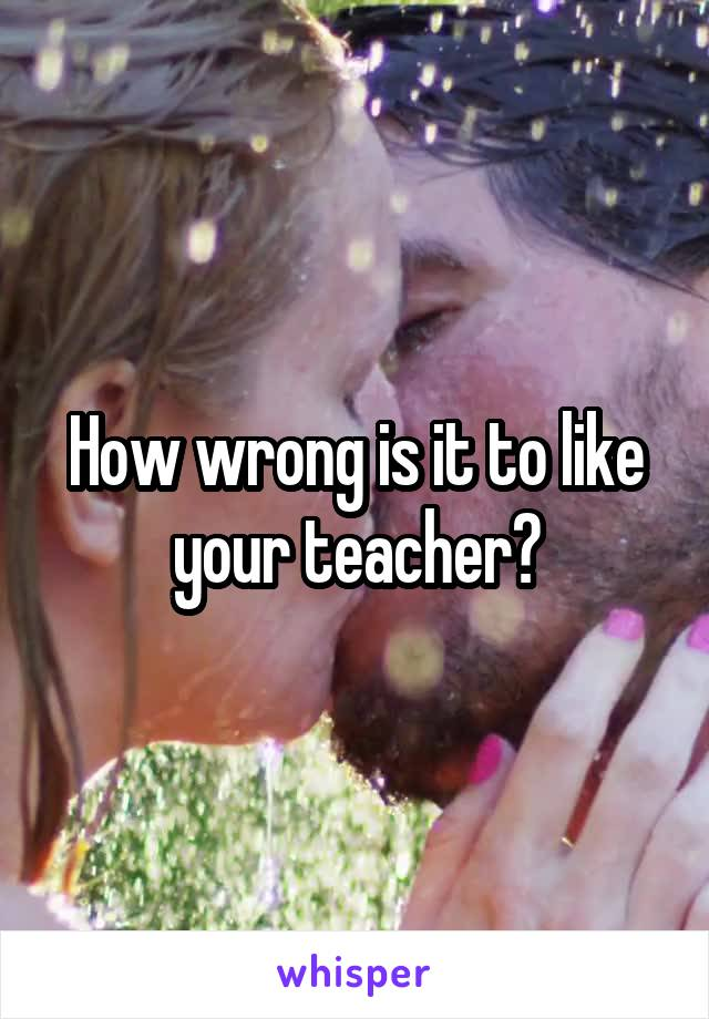 How wrong is it to like your teacher?