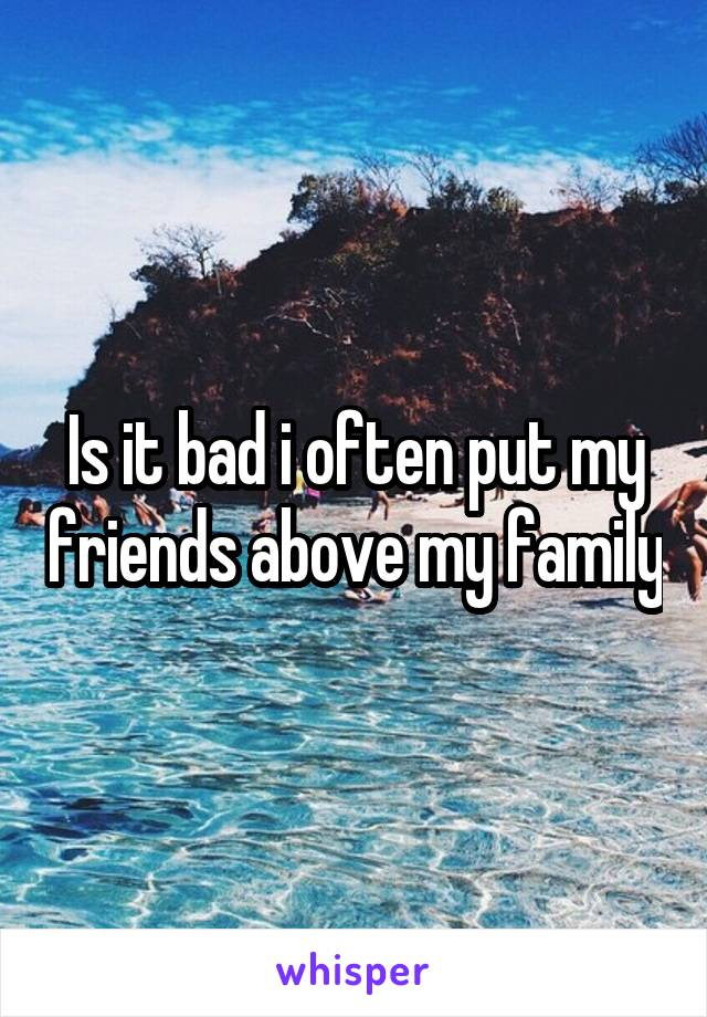 Is it bad i often put my friends above my family