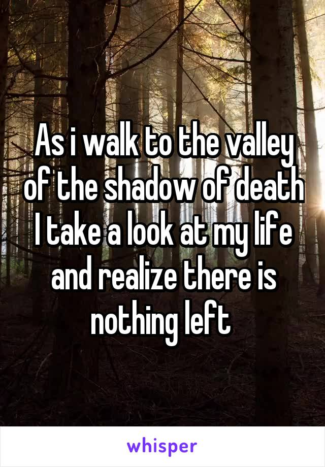 As i walk to the valley of the shadow of death I take a look at my life and realize there is nothing left