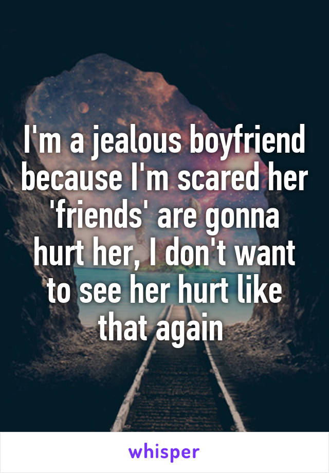 I'm a jealous boyfriend because I'm scared her 'friends' are gonna hurt her, I don't want to see her hurt like that again