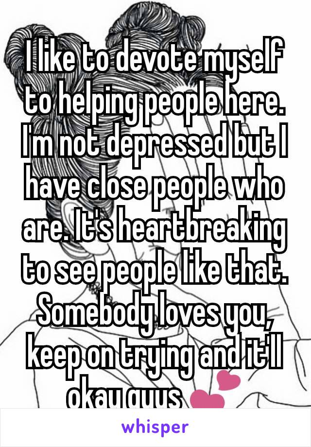 I like to devote myself to helping people here. I'm not depressed but I have close people who are. It's heartbreaking to see people like that. Somebody loves you, keep on trying and it'll okay guys 💕