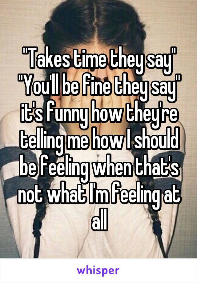 """""""Takes time they say"""" """"You'll be fine they say"""" it's funny how they're telling me how I should be feeling when that's not what I'm feeling at all"""