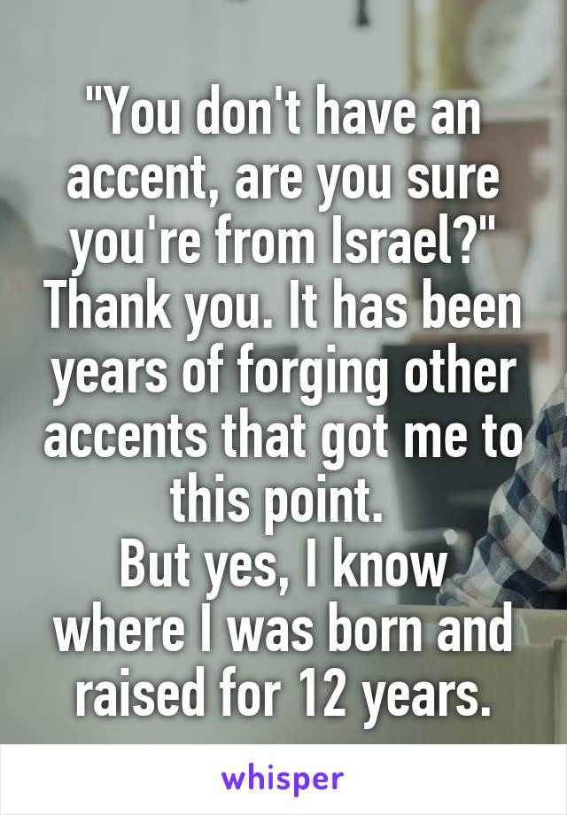 """You don't have an accent, are you sure you're from Israel?"" Thank you. It has been years of forging other accents that got me to this point.  But yes, I know where I was born and raised for 12 years."