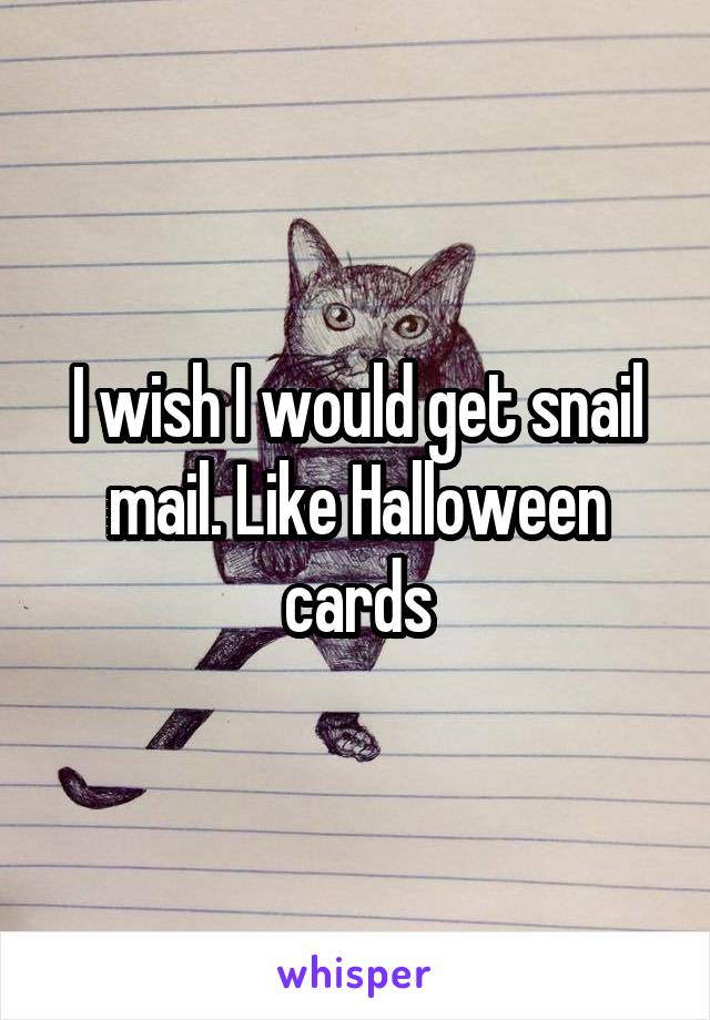 I wish I would get snail mail. Like Halloween cards