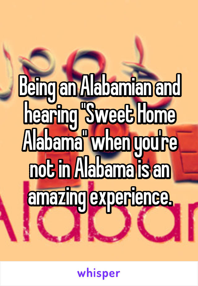 "Being an Alabamian and hearing ""Sweet Home Alabama"" when you're not in Alabama is an amazing experience."