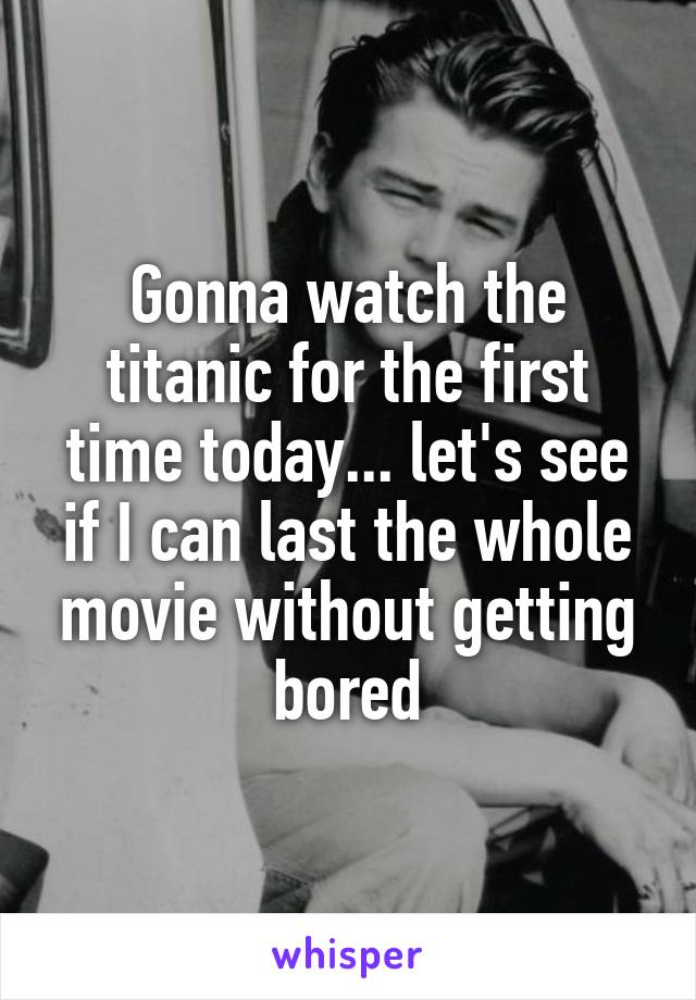 Gonna watch the titanic for the first time today... let's see if I can last the whole movie without getting bored