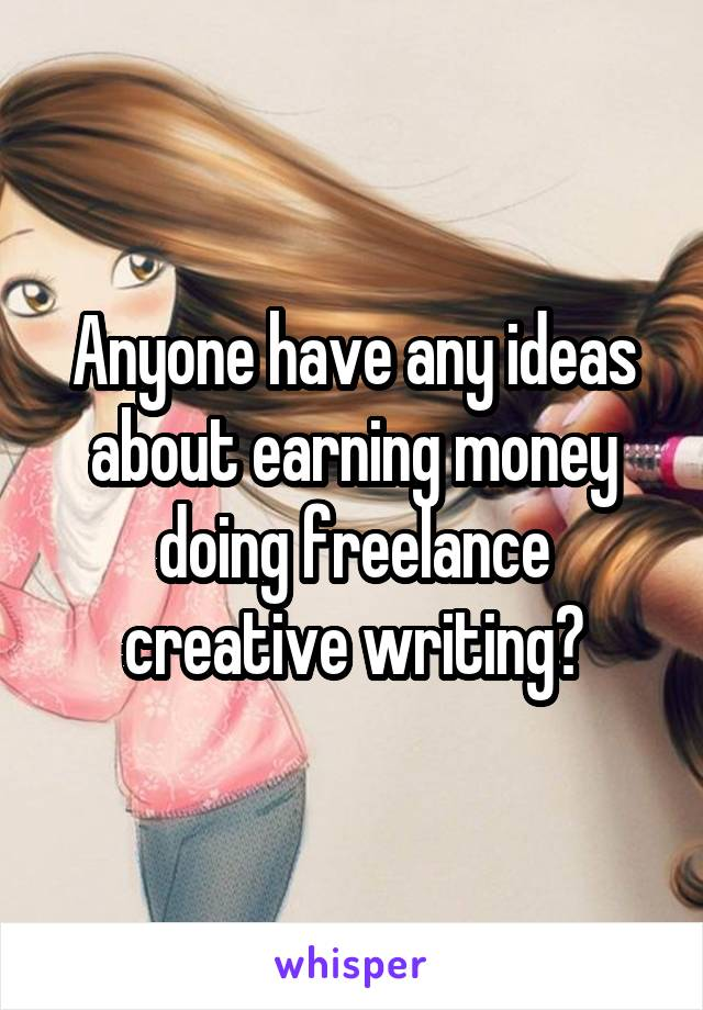Anyone have any ideas about earning money doing freelance creative writing?