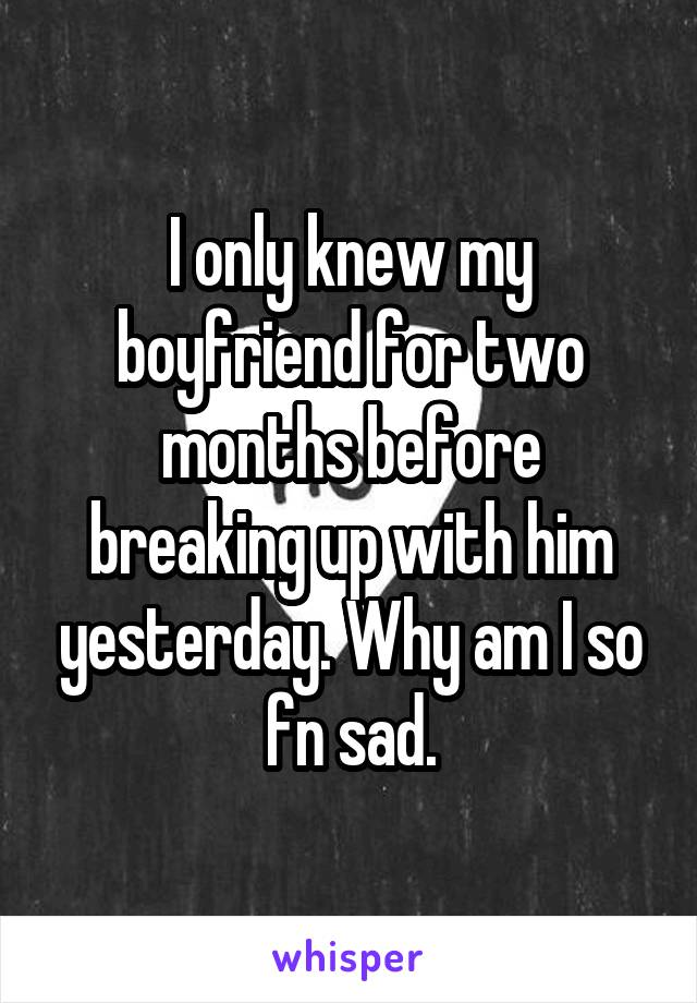 I only knew my boyfriend for two months before breaking up with him yesterday. Why am I so fn sad.