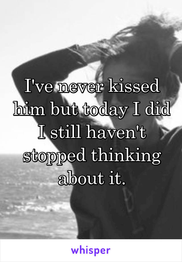 I've never kissed him but today I did I still haven't stopped thinking about it.