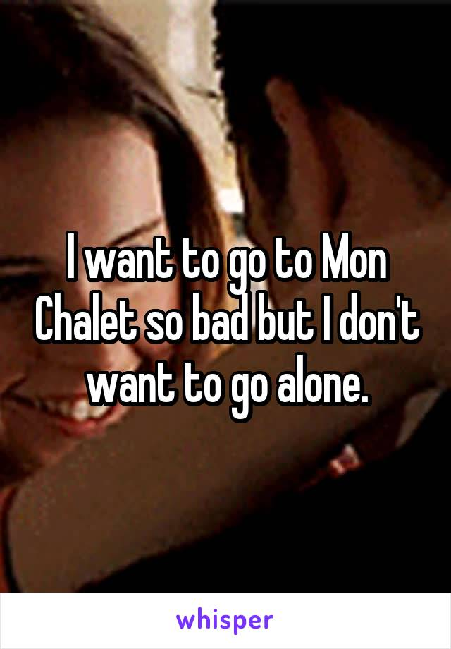 I want to go to Mon Chalet so bad but I don't want to go alone.