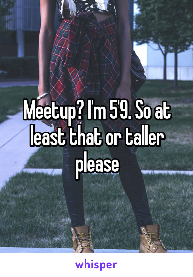 Meetup? I'm 5'9. So at least that or taller please