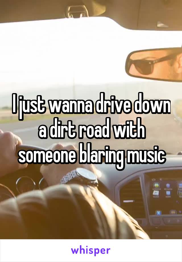 I just wanna drive down a dirt road with someone blaring music