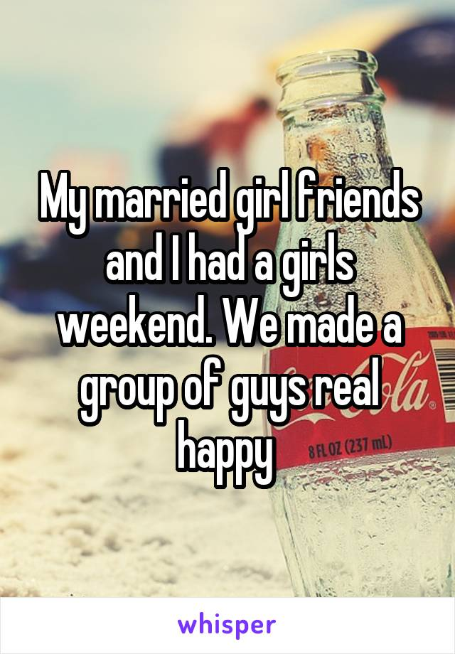 My married girl friends and I had a girls weekend. We made a group of guys real happy