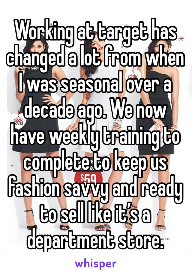 Working at target has changed a lot from when I was seasonal over a decade ago. We now have weekly training to complete to keep us fashion savvy and ready to sell like it's a department store.
