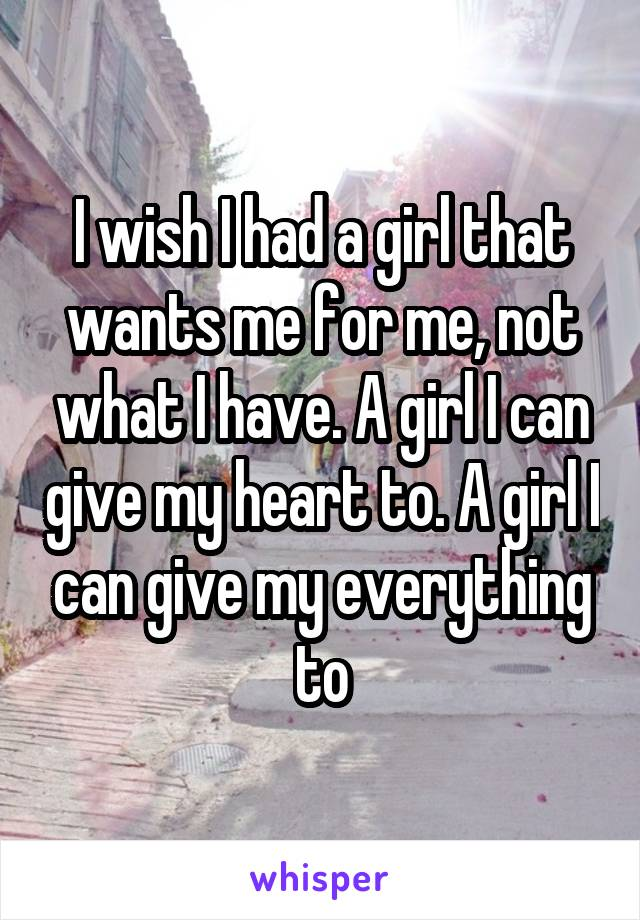 I wish I had a girl that wants me for me, not what I have. A girl I can give my heart to. A girl I can give my everything to
