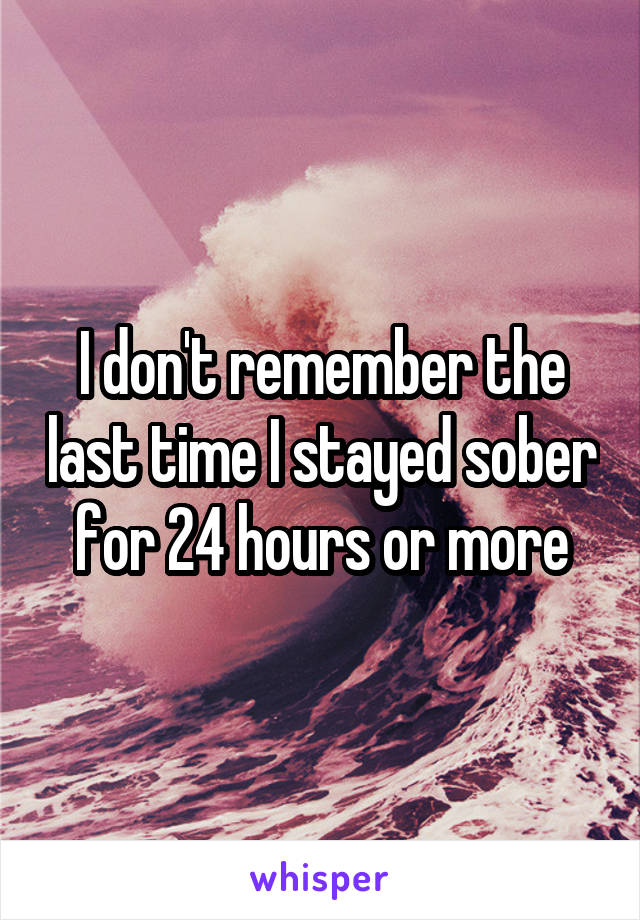 I don't remember the last time I stayed sober for 24 hours or more