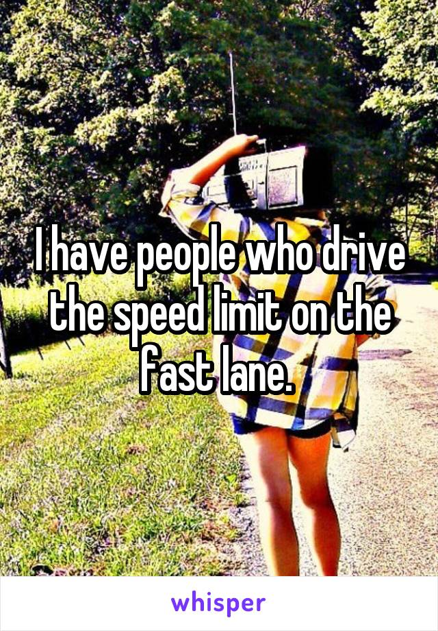 I have people who drive the speed limit on the fast lane.