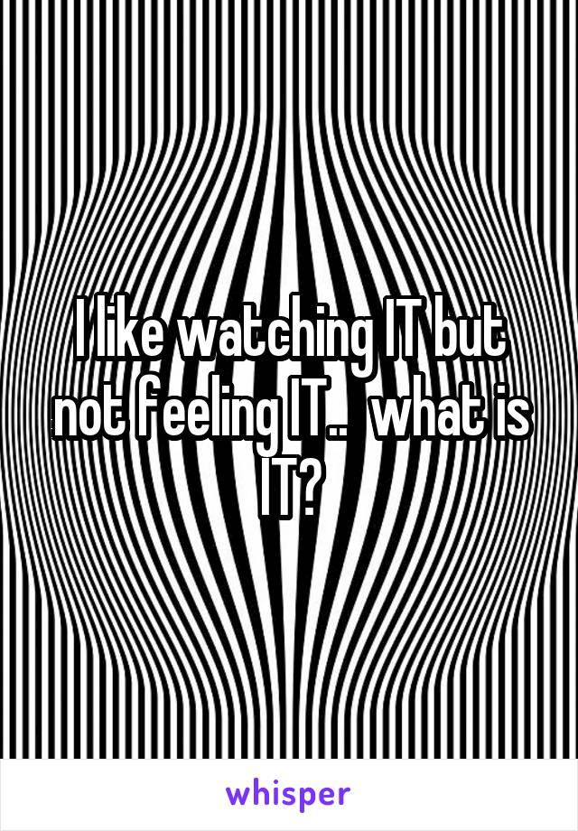 I like watching IT but not feeling IT..  what is IT?
