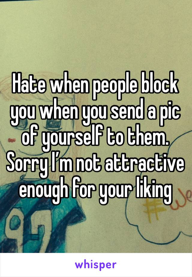 Hate when people block you when you send a pic of yourself to them. Sorry I'm not attractive enough for your liking