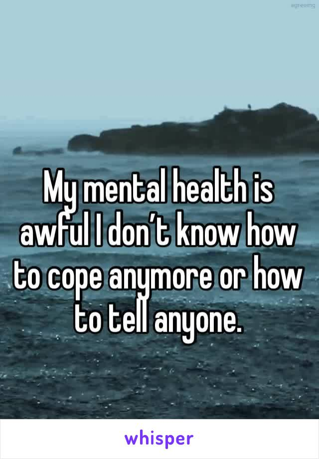 My mental health is awful I don't know how to cope anymore or how to tell anyone.