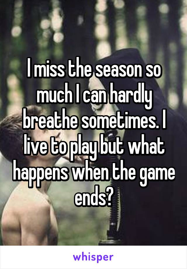 I miss the season so much I can hardly breathe sometimes. I live to play but what happens when the game ends?