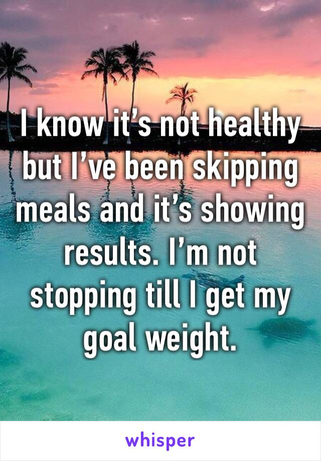 I know it's not healthy but I've been skipping meals and it's showing results. I'm not stopping till I get my goal weight.