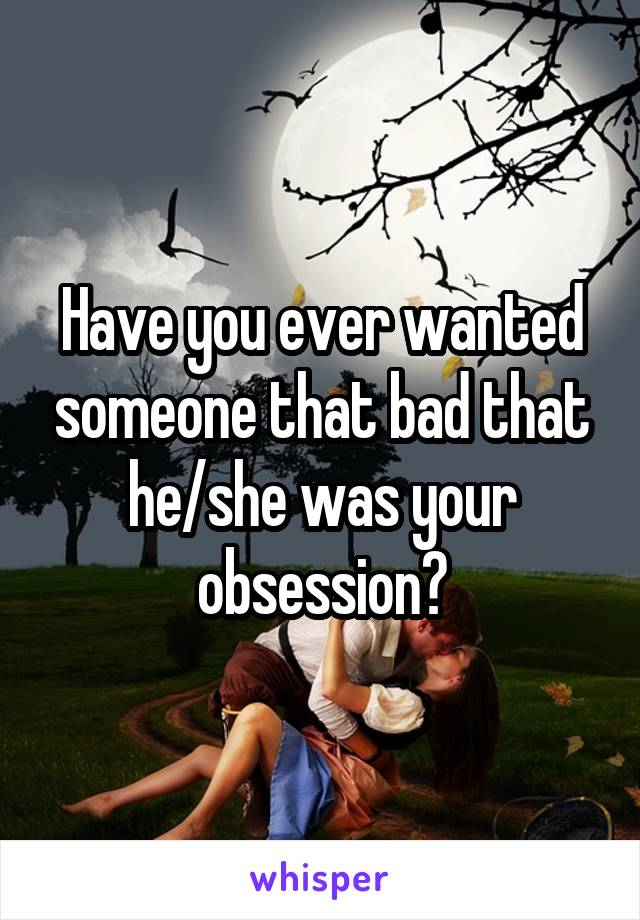 Have you ever wanted someone that bad that he/she was your obsession?