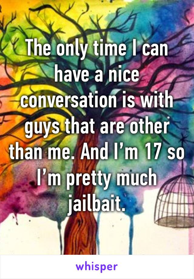 The only time I can have a nice conversation is with guys that are other than me. And I'm 17 so I'm pretty much jailbait.