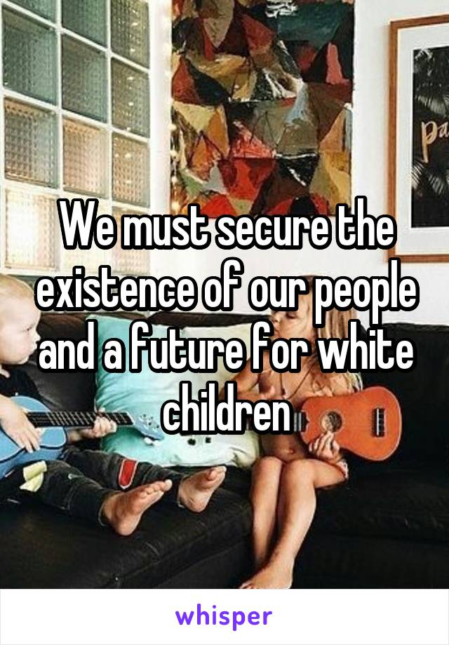 We must secure the existence of our people and a future for white children
