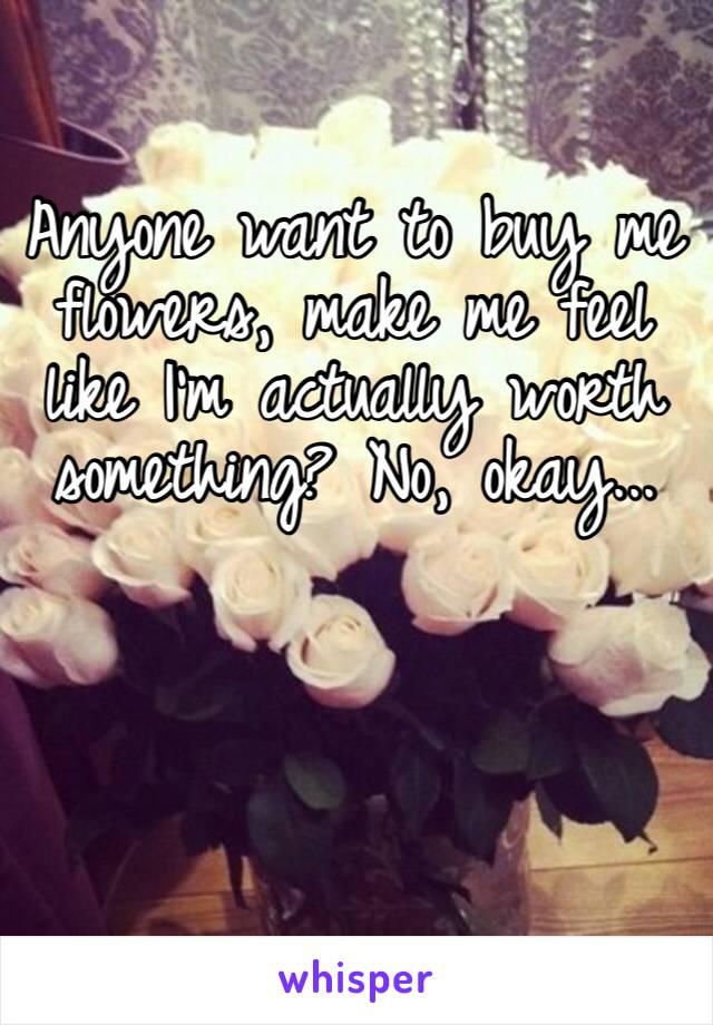 Anyone want to buy me flowers, make me feel like I'm actually worth something? No, okay...