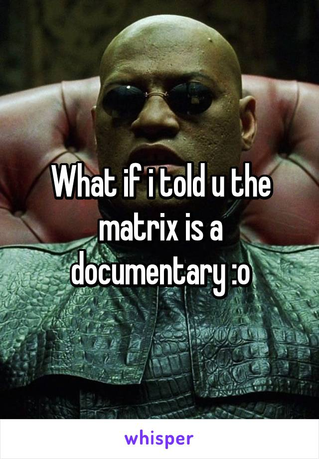 What if i told u the matrix is a documentary :o