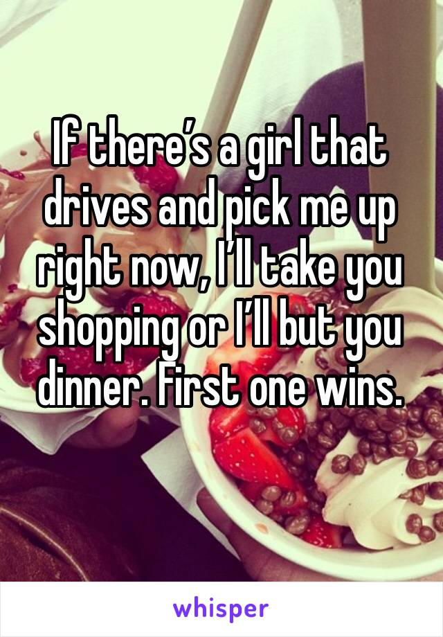 If there's a girl that drives and pick me up right now, I'll take you shopping or I'll but you dinner. First one wins.