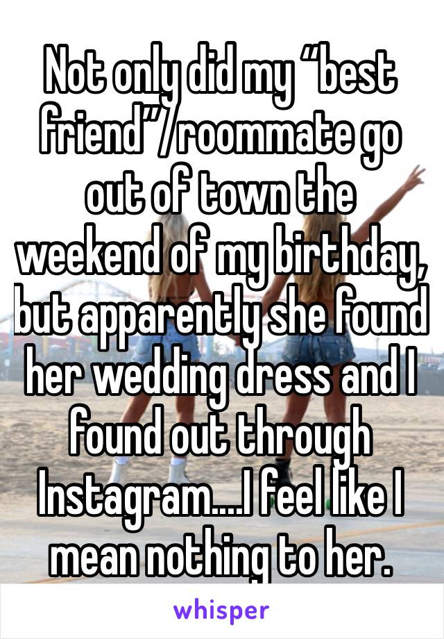"""Not only did my """"best friend""""/roommate go out of town the weekend of my birthday, but apparently she found her wedding dress and I found out through Instagram....I feel like I mean nothing to her."""