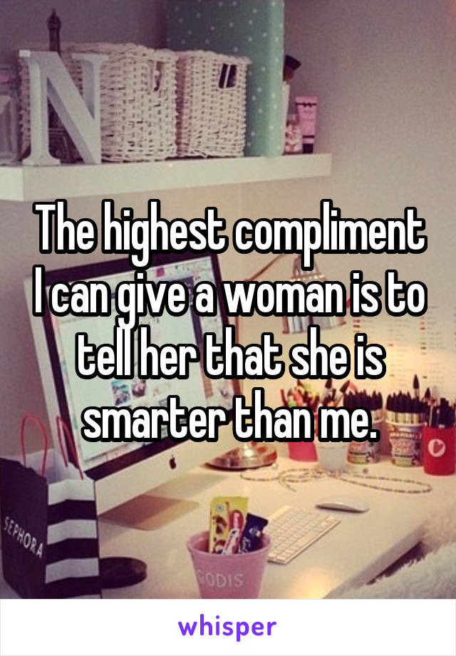 The highest compliment I can give a woman is to tell her that she is smarter than me.