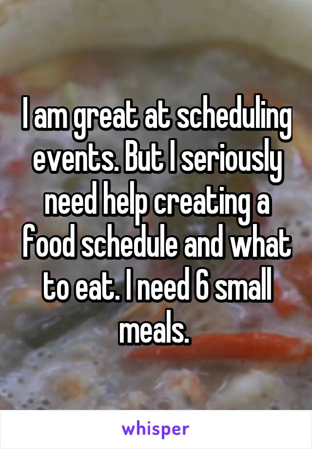 I am great at scheduling events. But I seriously need help creating a food schedule and what to eat. I need 6 small meals.