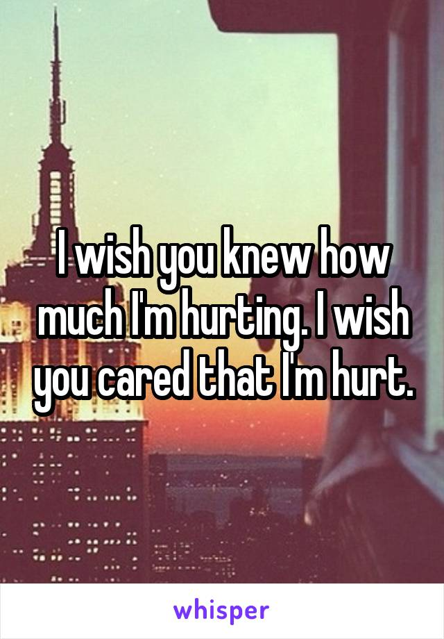 I wish you knew how much I'm hurting. I wish you cared that I'm hurt.