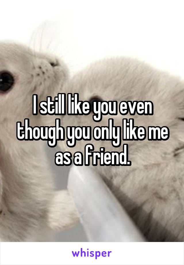 I still like you even though you only like me as a friend.